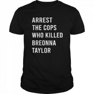Arrest The Cops Who Killed Breonna Taylor shirt