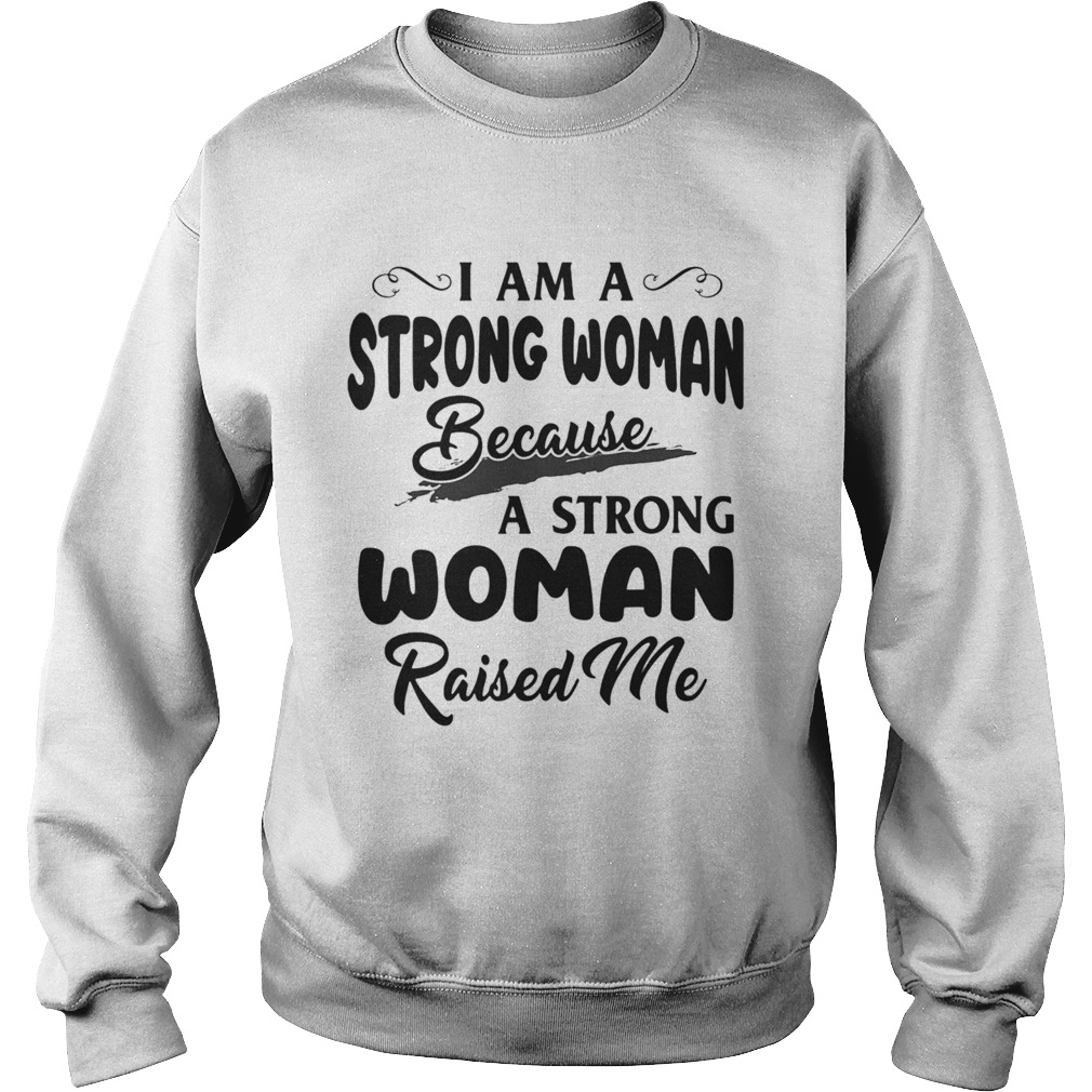 I Am A Strong Woman Because A Strong Woman Raised Me  Sweatshirt
