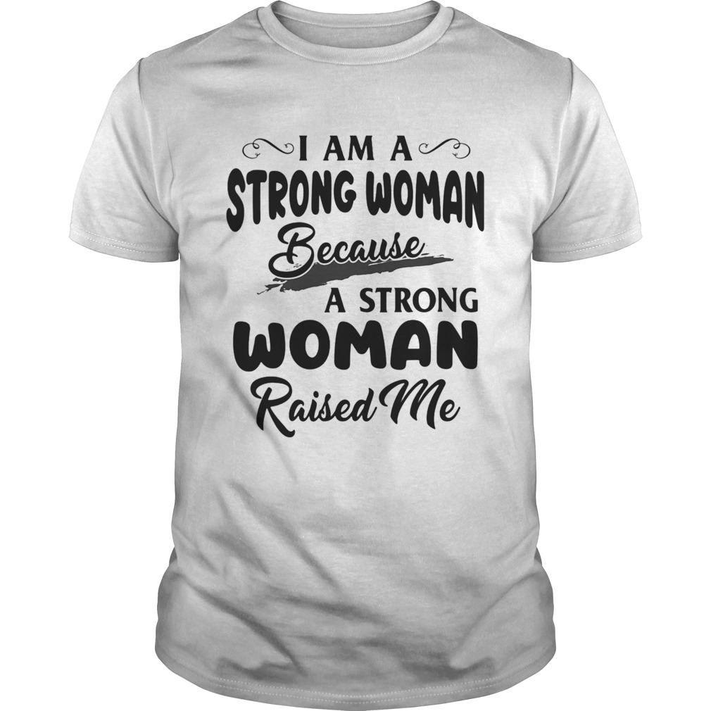I Am A Strong Woman Because A Strong Woman Raised Me  Unisex