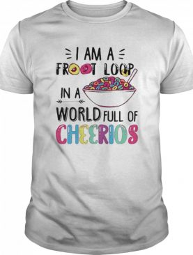 I am a froot loop in a world full of cheerios shirt