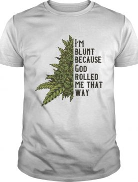 Im Blunt Because God Rolled Me That Way Weed shirt