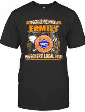 Laborers International Union Of North America Together We Make A Family Wreckers Local 1421 T-Shirt