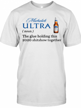 Michelob Ultra The Glue Holding This 2020 Shitshow Together T-Shirt