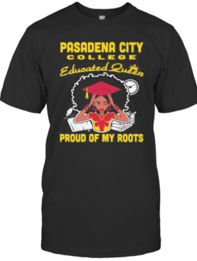 Pasadena City College Educated Queen Proud Of My Roots T-Shirt