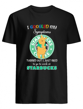 Pooh i google my symptoms turned out i just need to go to work at starbucks shirt