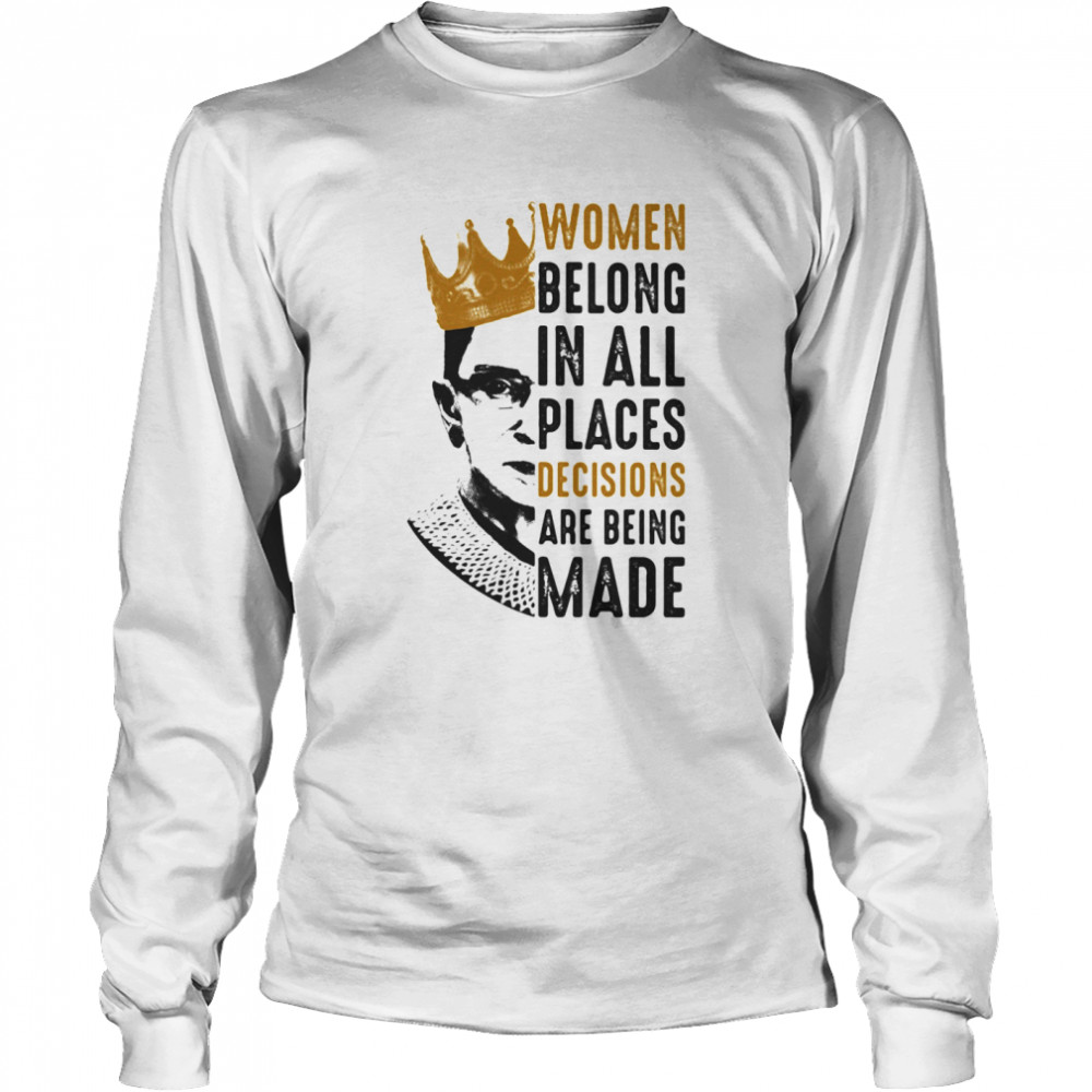 Ruth Bader Ginsburg With Crown Women Belong In All Places Decisions Are Being Made  Long Sleeved T-shirt