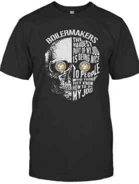 Skull Boilermakers The Hardest Part Of My Job Is Being Nice To People Who Think They Know How To Do My Job T-Shirt