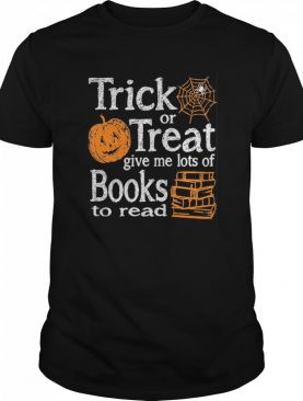 Trick Or Treat Give Me Lots Of Books To Read Pumpkin Halloween shirt