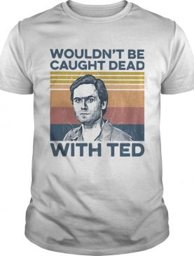 True Crime Wouldnt Be Caught Dead With Ted Vintage shirt