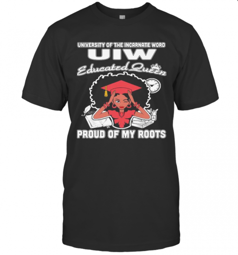 University Of The Incarnate Word Uiw Educated Queen Proud Of My Roots T-Shirt