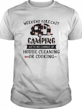 Weekend forecast camping with no chance of house cleaning or cooking flowers shirt