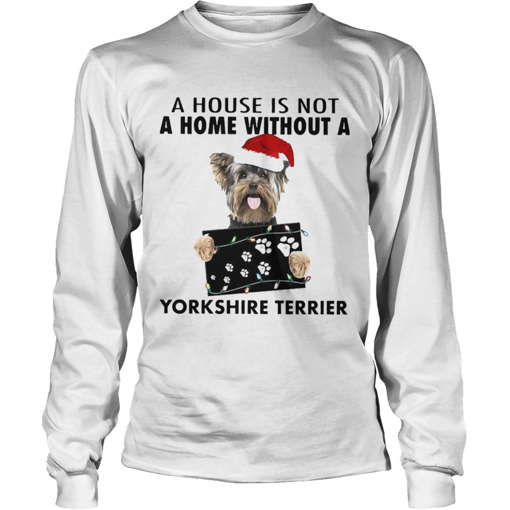 A House Is Not A Home Without A Yorkshire Terrier Long Sleeve