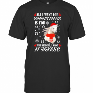 All I Want For Christmas Is You Just Kidding I Want A Horse T-Shirt