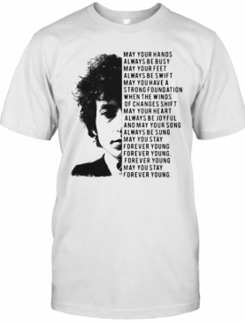 Bob Dylan May Your Hands Always Be Busy May You Have A Strong T-Shirt