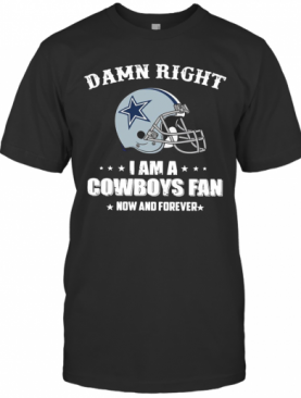 Damn Right I Am Cowboys Fan Now And Forever T-Shirt