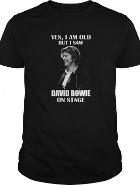 David Bowie Yes I Am Old But I Saw Oon Stage shirt