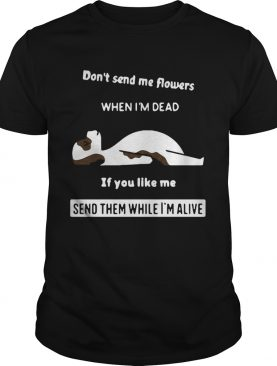 Dont Send Me Flowers When Im Dead If You Like Me Send Them While Im Alive shirt