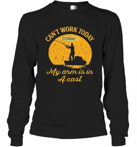 Fishing St.Croix Can'T Work Today My Arm Is In A Cast T-Shirt Long Sleeved T-shirt