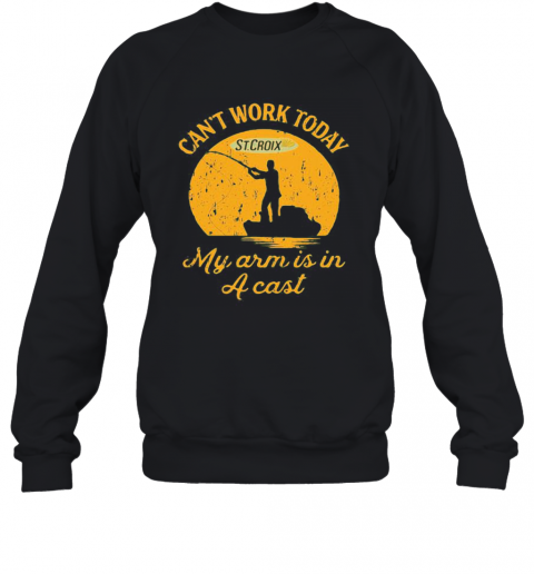 Fishing St.Croix Can'T Work Today My Arm Is In A Cast T-Shirt Unisex Sweatshirt