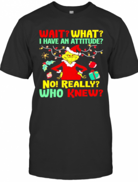 Grinch Wait What I Have An Attitude No Really Who Knew T-Shirt