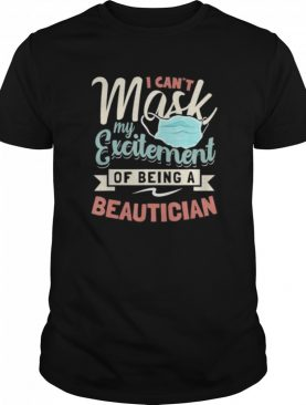 I Can't Mask My Excitement Of Being Your Beautician shirt