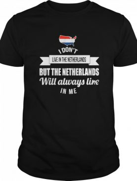 I Don't Live In The Netherlands But The Netherlands Will Always Live In Me shirt