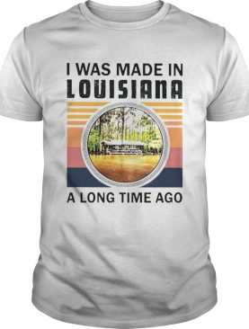 I was made in Louisiana a long time ago vintage shirt