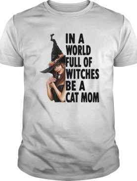 In A World Full Of Witches Be A Cat Mom Halloween shirt