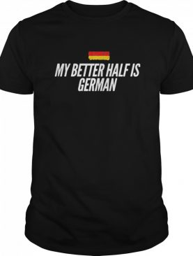 My Better Half Is German shirt