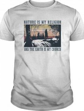Nature Is My Religion And The Earth Is My Church shirt