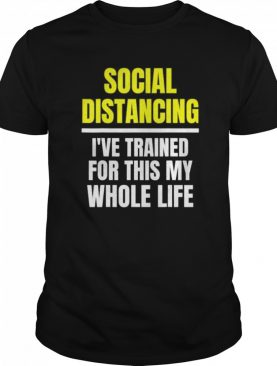 Social Distancing I've Trained For This My Whole Life shirt