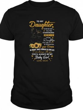 To My Daughter Whenever You Feel Overwhelmed Remember Whose Daughter You Are shirt
