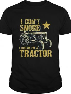 Tractor I Dont Snore I Dream Im A Tractor shirt