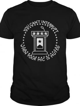 You Cant Interrupt When Your Mic is Muted President Debate shirt
