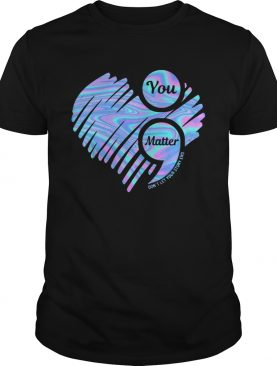 You Matter Dont Let Your Story End Heart Hologram shirt