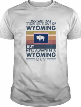 You can take this guy out of wyoming but hell always be a wyoming guy vintage retro shirt