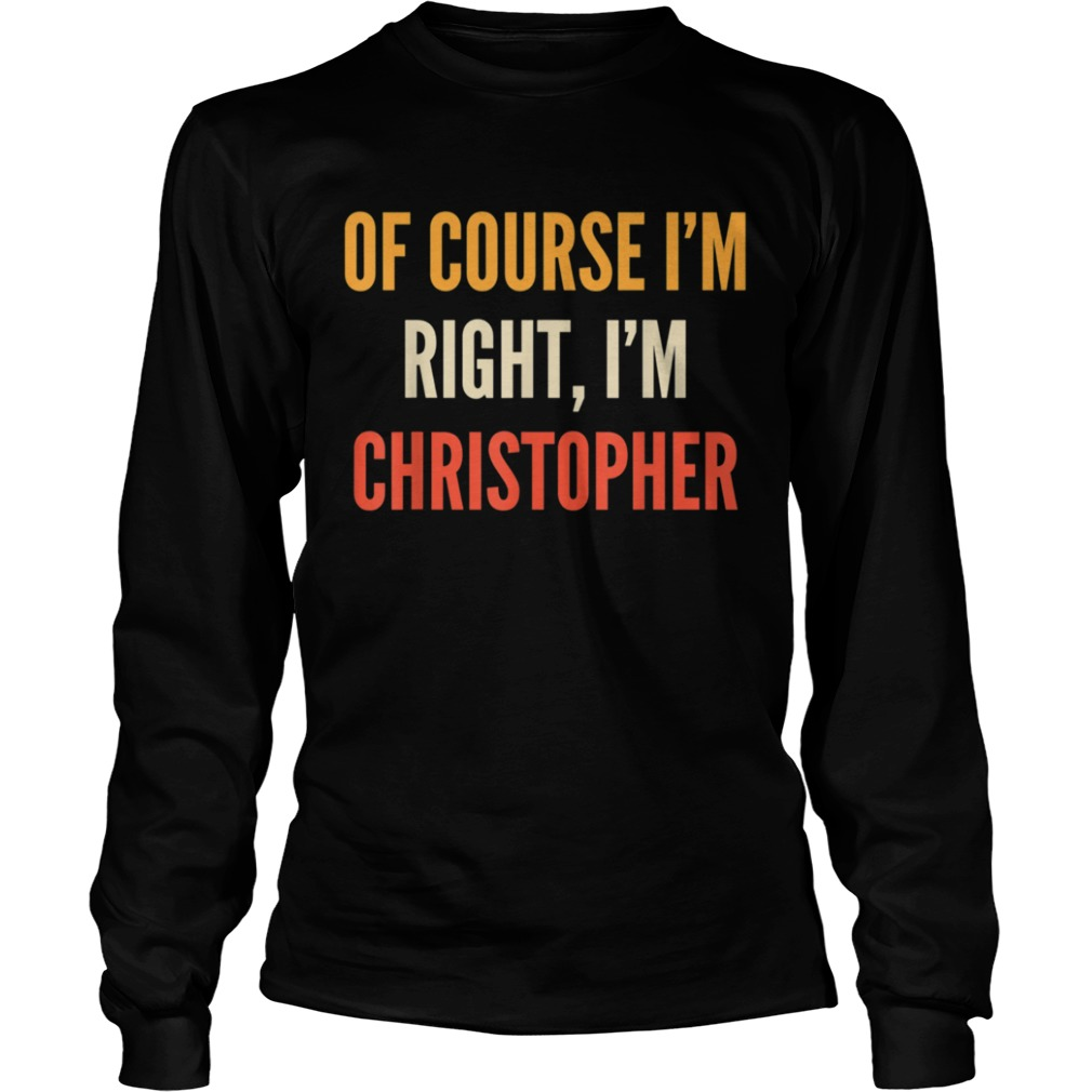 Christopher Of Course Im Right Im Christopher  Long Sleeve