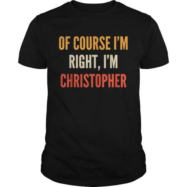 Christopher Of Course Im Right Im Christopher shirt