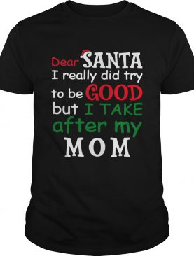 Dear Santa I Really Did Try To Be Good But I Take After My Mom shirt