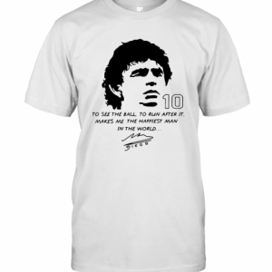 Diego Maradona To See The Ball To Run After It Makes Me The Happiest Man In The World T-Shirt