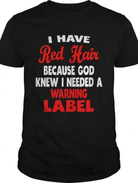 I Have Red Hair Because God Knew I Needed A Warning Label shirt