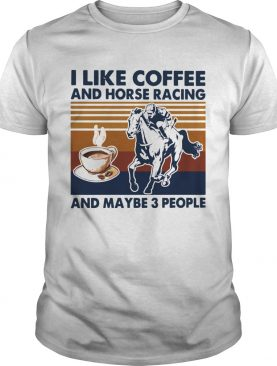 I Like Coffee And Horse Racing And Maybe 3 People Vintage shirt
