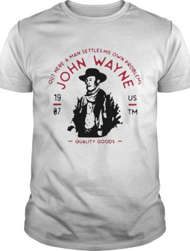 John Wayne Out Here A Man Settles His Own Problems Quality Goods shirt