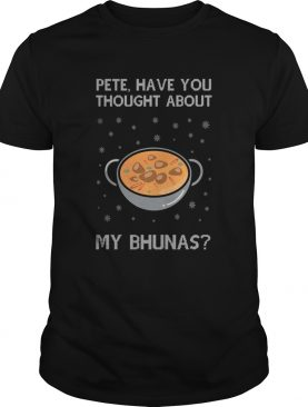 Pete Have You Thought About My Bhunas Christmas shirt