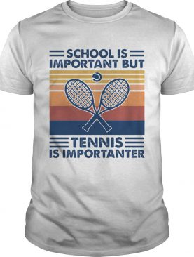 School Is Important But Tennis Is Importanter shirt