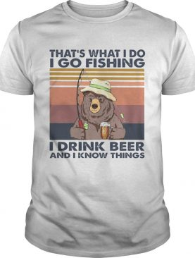 Thats What I Do Go Fishing I Drink Bourbon And I Know Thing Bear Vintage shirt