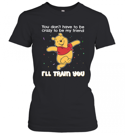 Winnie Pooh You Don'T Have To Be Crazy To Be My Friend I'Ll Train You T-Shirt Classic Women's T-shirt