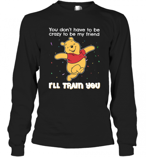Winnie Pooh You Don'T Have To Be Crazy To Be My Friend I'Ll Train You T-Shirt Long Sleeved T-shirt