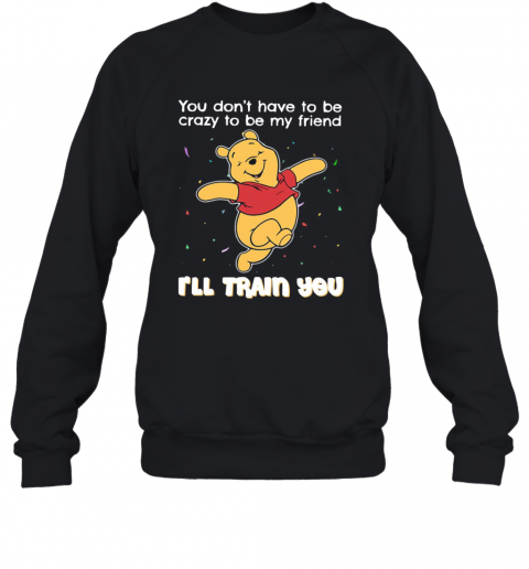 Winnie Pooh You Don'T Have To Be Crazy To Be My Friend I'Ll Train You T-Shirt Unisex Sweatshirt