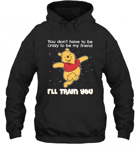 Winnie Pooh You Don'T Have To Be Crazy To Be My Friend I'Ll Train You T-Shirt Unisex Hoodie